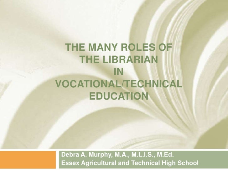THE MANY ROLES OF   THE LIBRARIAN         INVOCATIONAL/TECHNICAL     EDUCATIONDebra A. Murphy, M.A., M.L.I.S., M.Ed.Essex ...