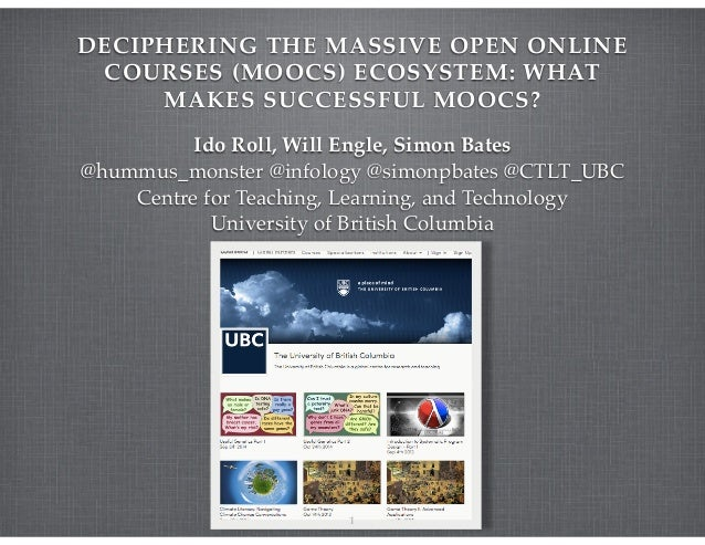 DECIPHERING THE MASSIVE OPEN ONLINE COURSES (MOOCS) ECOSYSTEM: WHAT MAKES SUCCESSFUL MOOCS? Ido Roll, Will Engle, Simon Ba...
