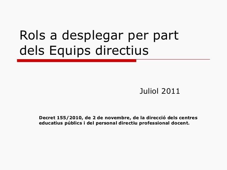 Rols a desplegar per part dels Equips directius Juliol 2011 Decret 155/2010, de 2 de novembre, de la direcció dels centres...
