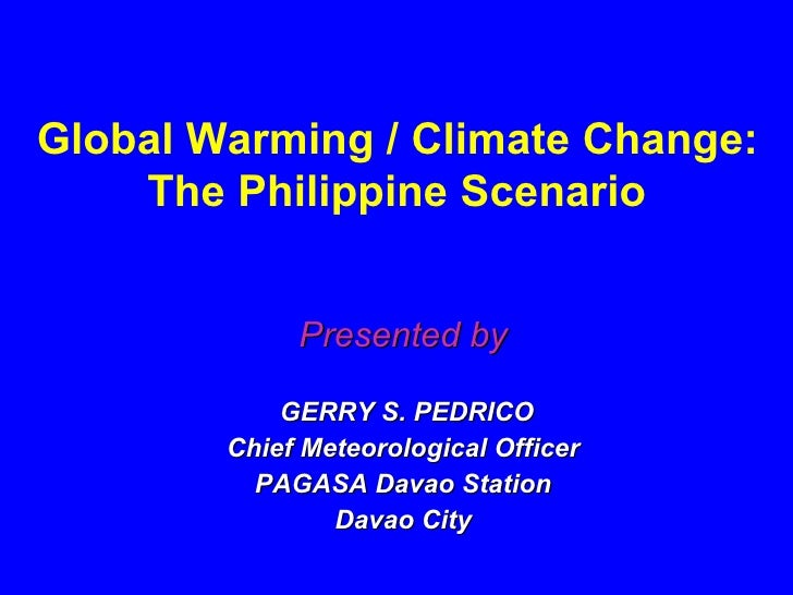 Presented by GERRY S. PEDRICO Chief Meteorological Officer PAGASA Davao Station Davao City Global Warming / Climate Change...