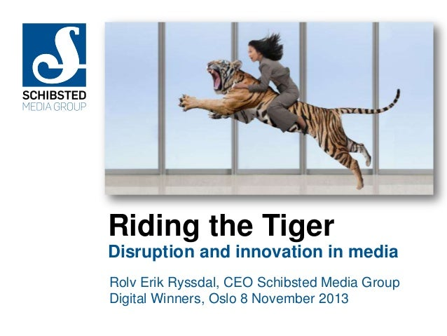 Riding the Tiger Disruption and innovation in media Rolv Erik Ryssdal, CEO Schibsted Media Group Digital Winners, Oslo 8 N...