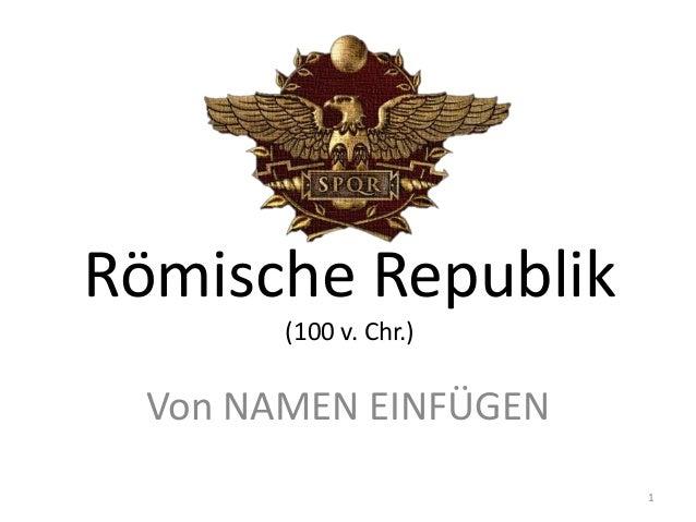 Römische Republik       (100 v. Chr.) Von NAMEN EINFÜGEN                       1