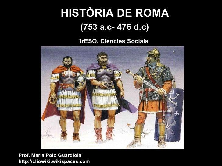 HISTÒRIA DE ROMA  1rESO. Ciències Socials Prof. Maria Polo Guardiola http://cliowiki.wikispaces.com (753 a.c- 476 d.c)
