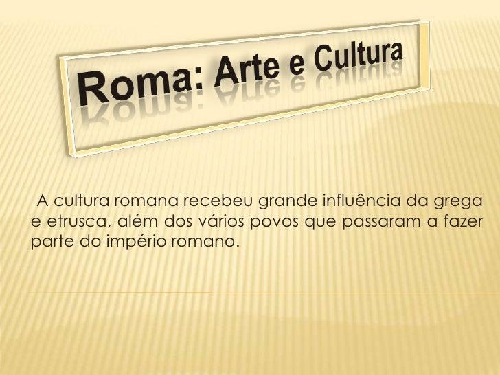 Roma: Arte e Cultura<br />A cultura romana recebeu grande influência da grega e etrusca, além dos vários povos que passar...