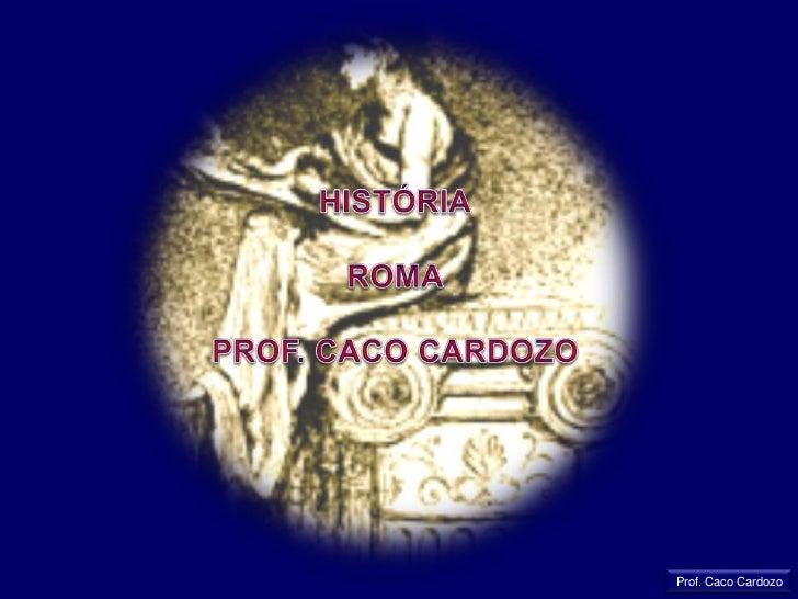 HISTÓRIA<br />ROMA<br />PROF. CACO CARDOZO<br />Prof. Caco Cardozo<br />