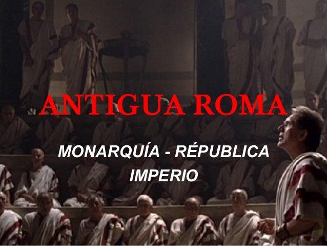ANTIGUA ROMA MONARQUÍA - RÉPUBLICA IMPERIO