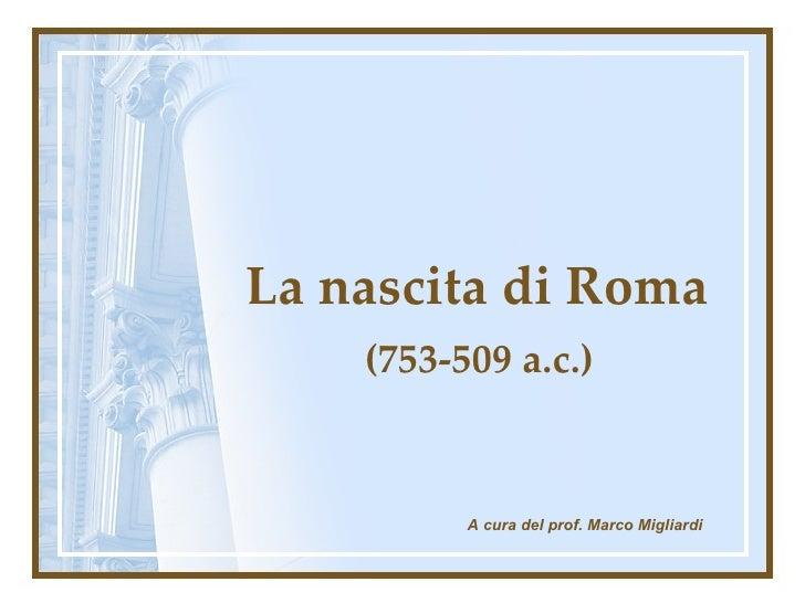 La nascita di Roma (753-509 a.c.) A cura del prof. Marco Migliardi
