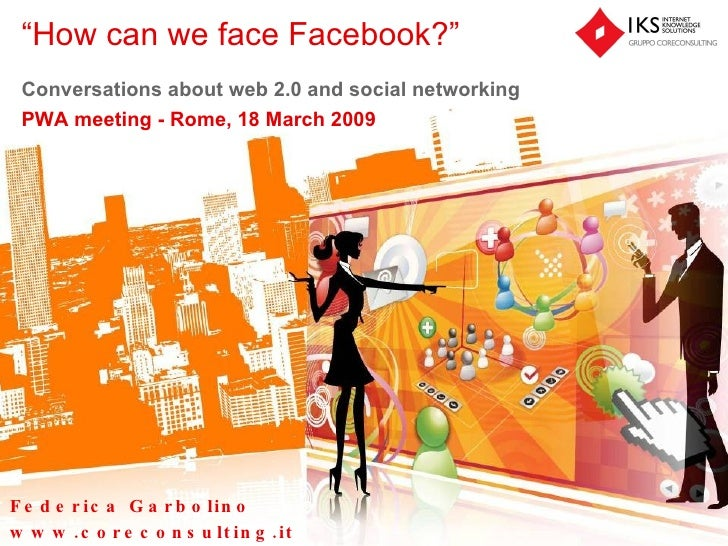 """ How can we face Facebook?"" Conversations about web 2.0 and social networking PWA meeting -  Rome, 18 March 2009 Federica..."