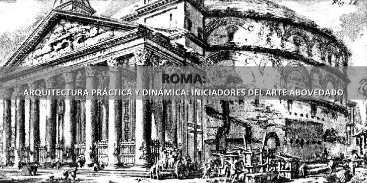 ROMA: ARQUITECTURA PRÁCTICA Y DINÁMICA: INICIADORES DEL ARTE ABOVEDADO