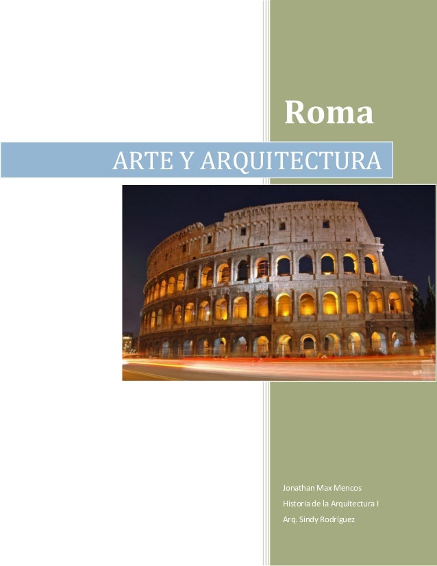 Roma ARTE Y ARQUITECTURA  Jonathan Max Mencos Historia de la Arquitectura I Arq. Sindy Rodríguez