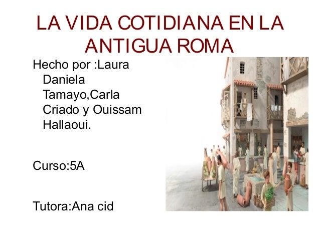 LA VIDA COTIDIANA EN LAANTIGUA ROMAHecho por :LauraDanielaTamayo,CarlaCriado y OuissamHallaoui.Curso:5ATutora:Ana cid