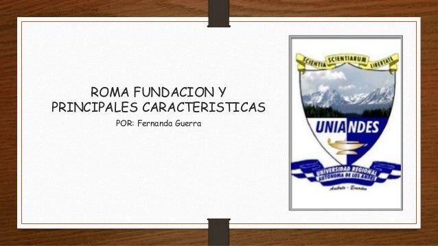 ROMA FUNDACION Y PRINCIPALES CARACTERISTICAS POR: Fernanda Guerra