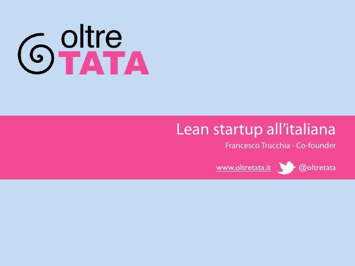 Lean startup all'italiana        Francesco Trucchia - Co-founder      www.oltretata.it      @oltretata