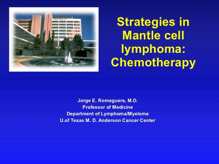 Strategies in Mantle cell lymphoma: Chemotherapy Jorge E. Romaguera, M.D. Professor of Medicine Department of Lymphoma/Mye...