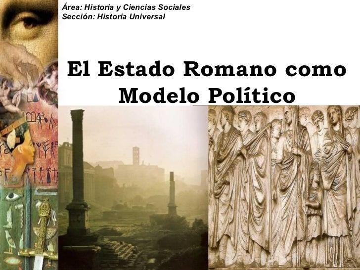 Área: Historia y Ciencias SocialesSección: Historia Universal El Estado Romano como     Modelo Político