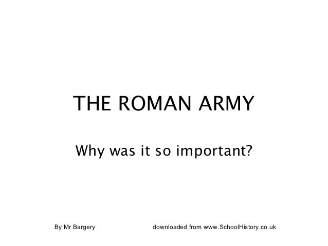 THE ROMAN ARMY      Why was it so important?By Mr Bargery   downloaded from www.SchoolHistory.co.uk