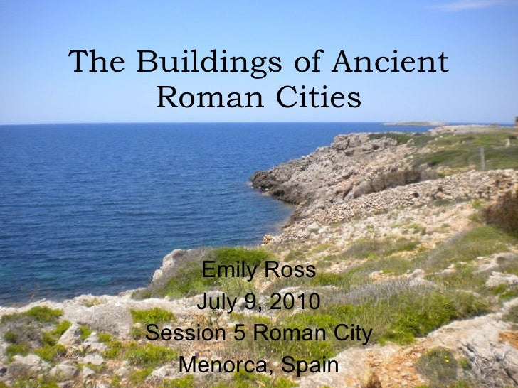 The Buildings of Ancient Roman Cities Emily Ross July 9, 2010 Session 5 Roman City Menorca, Spain