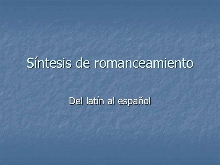 Síntesis de romanceamiento      Del latín al español