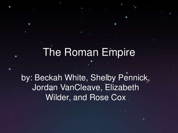 The Roman Empire<br />by: Beckah White, Shelby Pennick, Jordan VanCleave, Elizabeth Wilder, and Rose Cox<br />