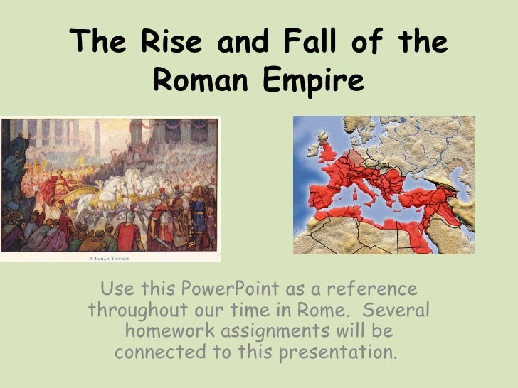 The Rise and Fall of the     Roman Empire  Use this PowerPoint as a reference throughout our time in Rome. Several     hom...