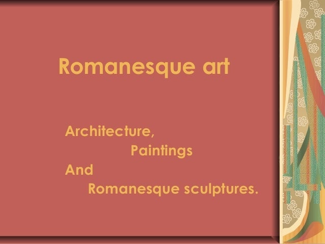 Romanesque art Architecture, Paintings And Romanesque sculptures.
