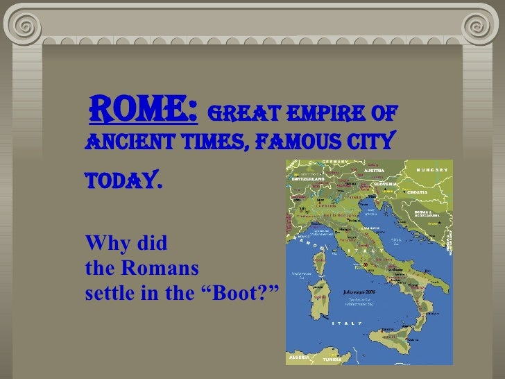 """Rome:   great empire of ancient times, Famous city  TodaY.  Why did  the Romans  settle in the """"Boot?"""""""