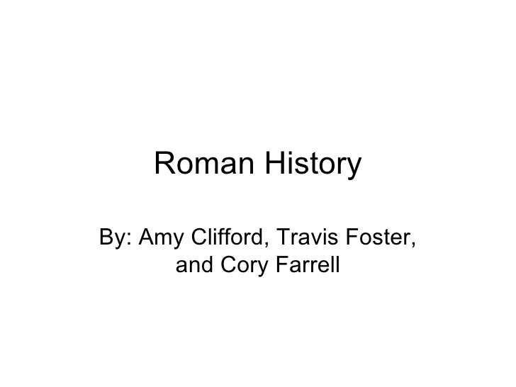 Roman HistoryBy: Amy Clifford, Travis Foster,      and Cory Farrell
