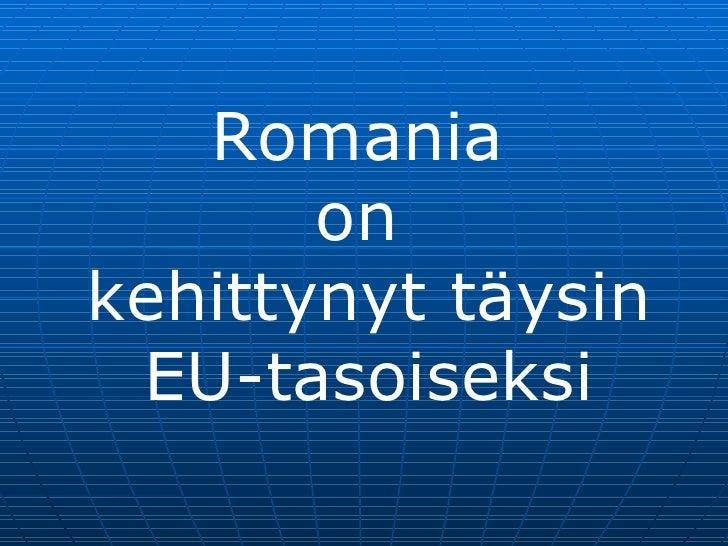 Romania on  kehittynyt täysin  EU-tasoiseksi