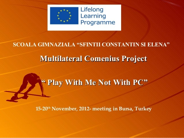 """SCOALA GIMNAZIALA """"SFINTII CONSTANTIN SI ELENA""""        Multilateral Comenius Project        """" Play With Me Not With PC""""   ..."""