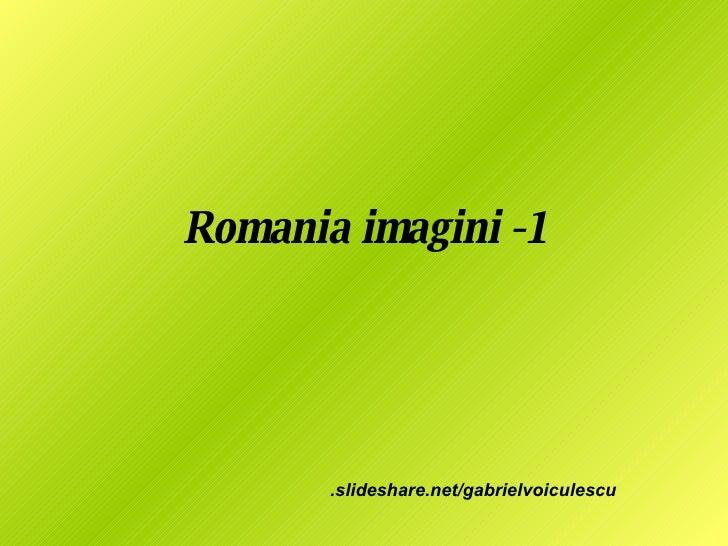 Romania imagini -1 .slideshare.net/gabrielvoiculescu