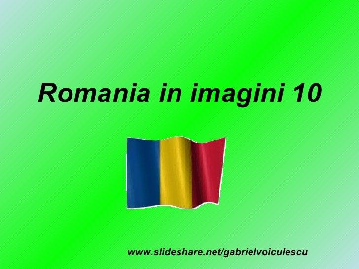 Romania in imagini 10 www.slideshare.net/gabrielvoiculescu