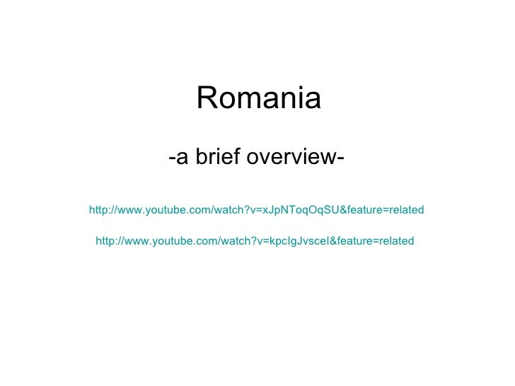 Romania -a brief overview- http://www.youtube.com/watch?v=xJpNToqOqSU&feature=related http://www.youtube.com/watch?v=kpcIg...