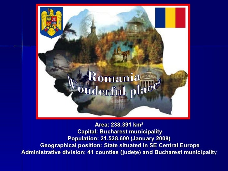 Area: 238.391 km²   Capital: Bucharest municipality Population: 21.528.600 (January 2008)   Geographical position: State s...