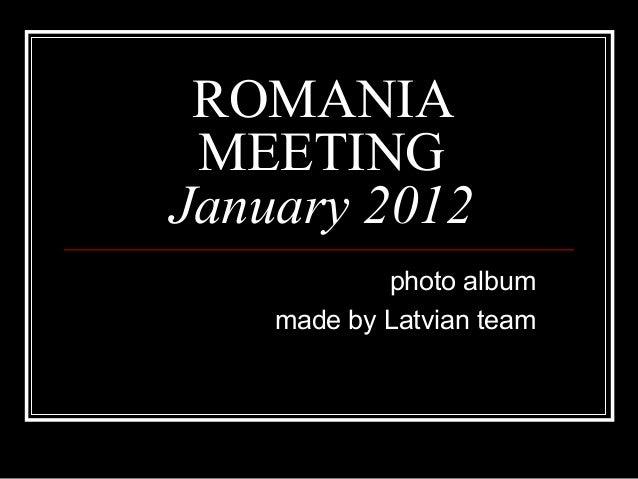 ROMANIAMEETINGJanuary 2012photo albummade by Latvian team