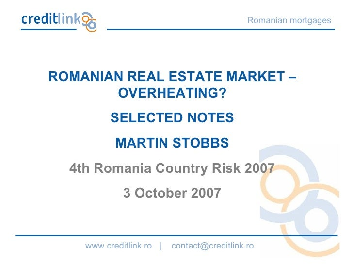 ROMANIAN REAL ESTATE MARKET – OVERHEATING? SELECTED NOTES MARTIN STOBBS 4th Romania Country Risk 2007 3 October 2007