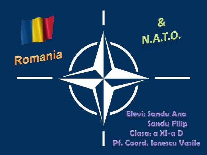 &<br />N.A.T.O.<br />Romania<br />Elevi: Sandu Ana<br />SanduFilip<br />Clasa: a XI-a D<br />Pf. Coord. IonescuVasile<br />