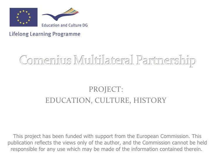 <ul><li>PROJECT: </li></ul><ul><li>EDUCATION, CULTURE, HISTORY </li></ul>This project has been funded with support from th...