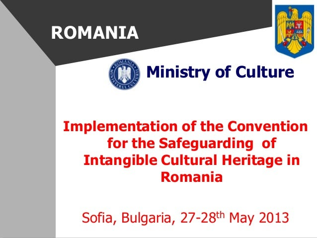 ROMANIAMinistry of CultureImplementation of the Conventionfor the Safeguarding ofIntangible Cultural Heritage inRomaniaSof...