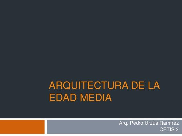 ARQUITECTURA DE LA EDAD MEDIA Arq. Pedro Urzúa Ramírez CETIS 2