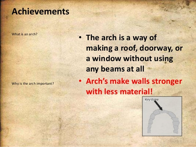 Achievements What is an arch?  Why is the arch important?  • The arch is a way of making a roof, doorway, or a window with...