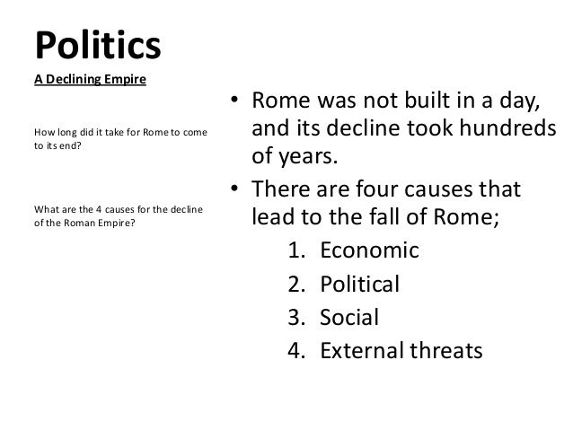 Politics A Declining Empire  How long did it take for Rome to come to its end?  What are the 4 causes for the decline of t...