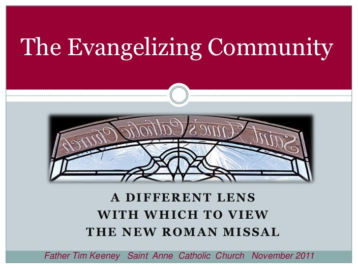 The Evangelizing Community            A DIFFERENT LENS           WITH WHICH TO VIEW          THE NEW ROMAN MISSAL Father T...