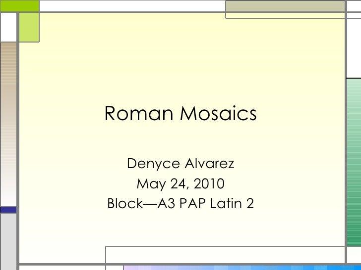 Roman Mosaics Denyce Alvarez May 24, 2010 Block—A3 PAP Latin 2
