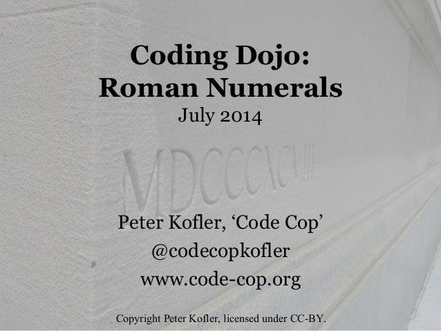 Coding Dojo:  Roman Numerals  July 2014  Peter Kofler, 'Code Cop'  @codecopkofler  www.code-cop.org  Copyright Peter Kofle...