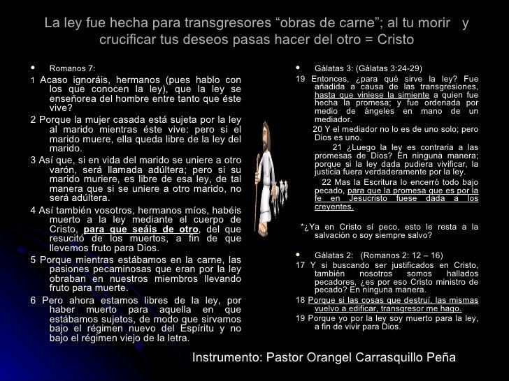 """La ley fue hecha para transgresores """"obras de carne""""; al tu morir  y crucificar tus deseos pasas hacer del otro = Cristo <..."""