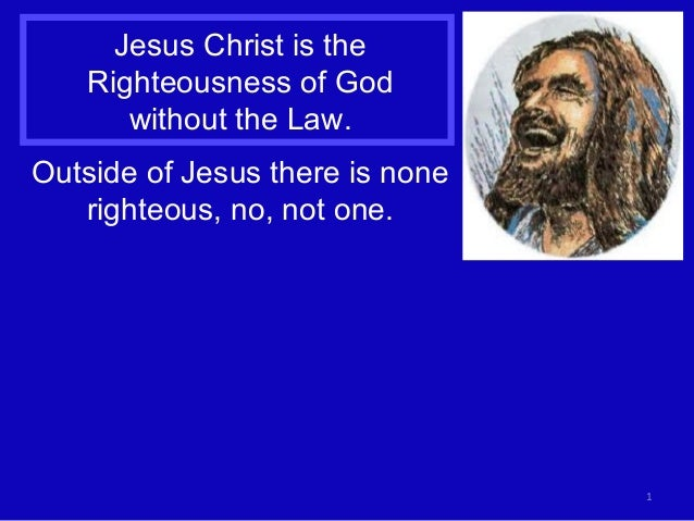 1 Jesus Christ is the Righteousness of God without the Law. Outside of Jesus there is none righteous, no, not one.