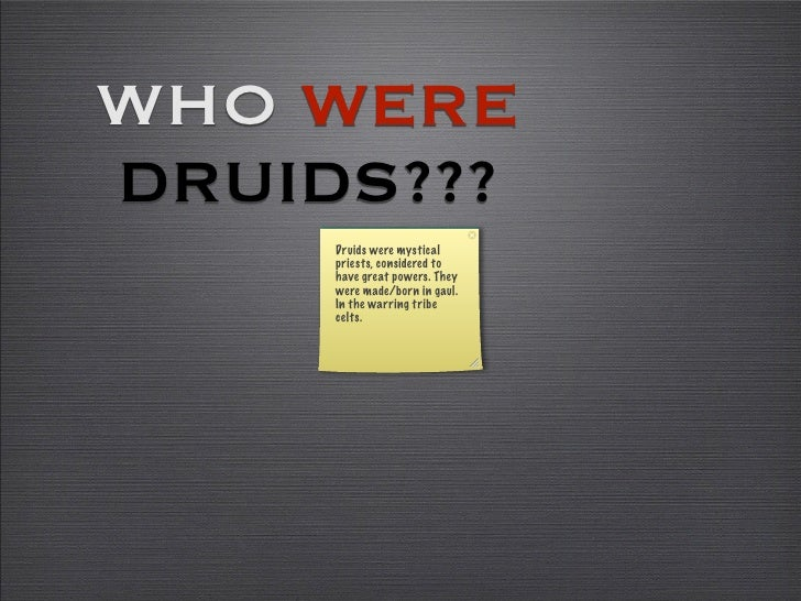 WHO WERE DRUIDS???      Druids were mystical      priests, considered to      have great powers. They      were made/born ...