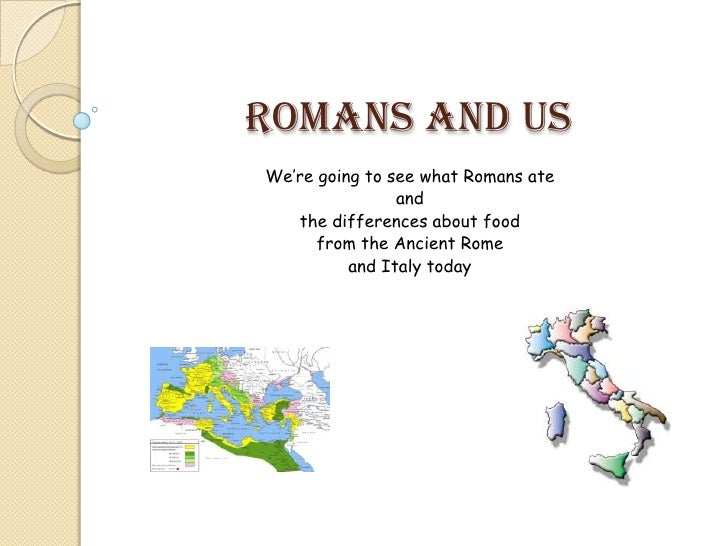 Romans and usWe're going to see what Romans ate                and   the differences about food      from the Ancient Rome...