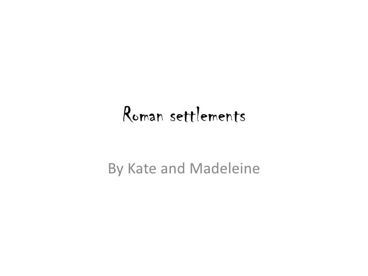Roman settlements<br />By Kate and Madeleine <br />