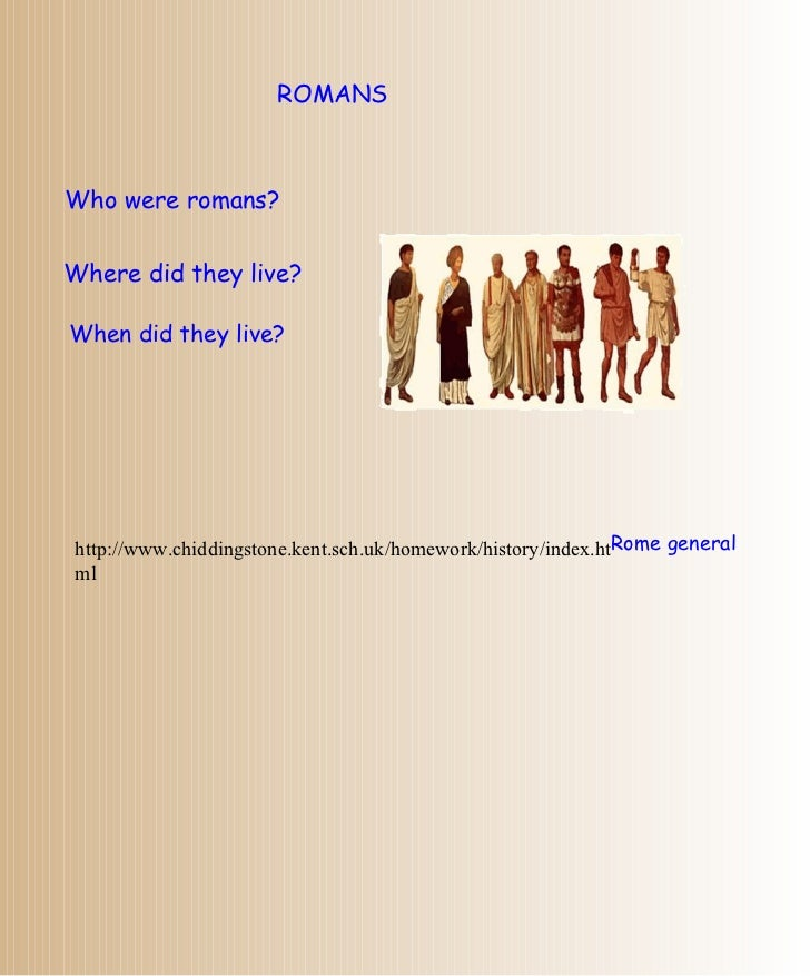 ROMANS Who were romans? Where did they live? When did they live? http://www.chiddingstone.kent.sch.uk/homework/history/ind...